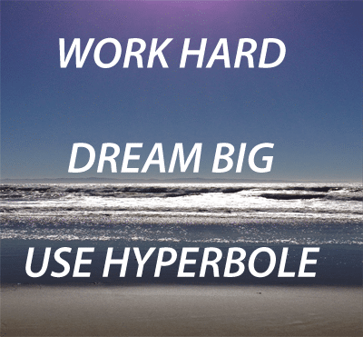 GO BIG AND USE HYPERBOLE